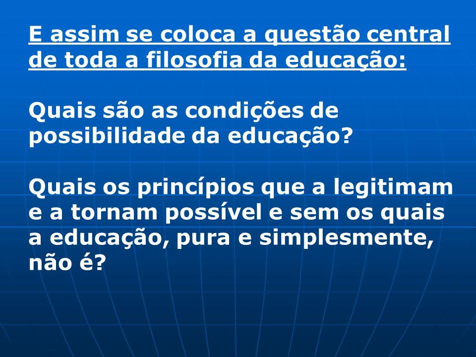 E assim se coloca a questão central de toda a filosofia da educação: