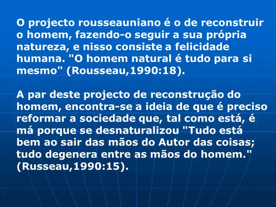 O projecto rousseauniano é o de reconstruir o homem, fazendo-o seguir a sua própria natureza, e nisso consiste a felicidade humana. O homem natural é tudo para si mesmo (Rousseau,1990:18).