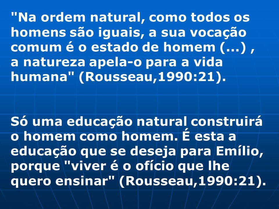 Na ordem natural, como todos os homens são iguais, a sua vocação comum é o estado de homem (...) , a natureza apela-o para a vida humana (Rousseau,1990:21).