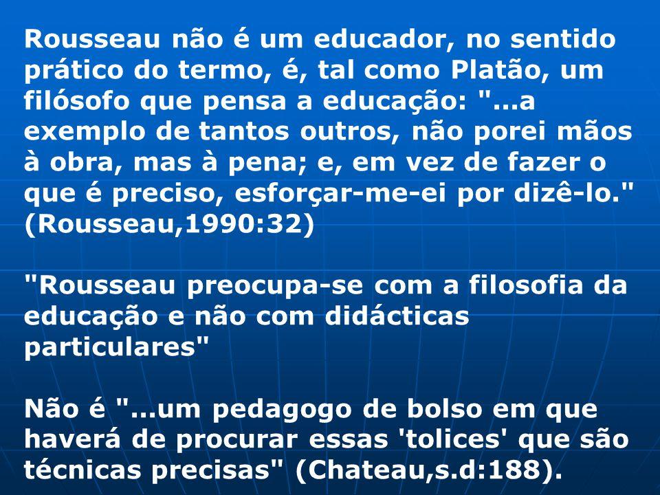 Rousseau não é um educador, no sentido prático do termo, é, tal como Platão, um filósofo que pensa a educação: ...a exemplo de tantos outros, não porei mãos à obra, mas à pena; e, em vez de fazer o que é preciso, esforçar-me-ei por dizê-lo. (Rousseau,1990:32)