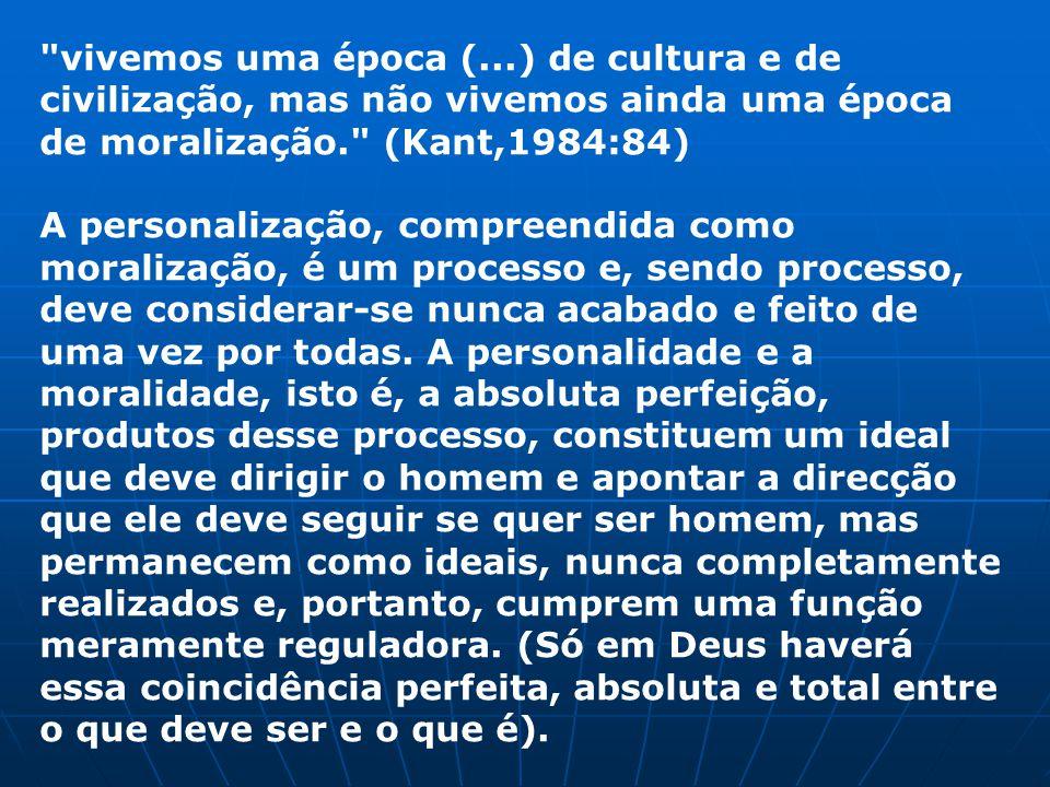vivemos uma época (...) de cultura e de civilização, mas não vivemos ainda uma época de moralização. (Kant,1984:84)