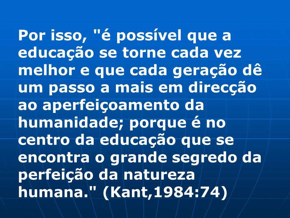 Por isso, é possível que a educação se torne cada vez melhor e que cada geração dê um passo a mais em direcção ao aperfeiçoamento da humanidade; porque é no centro da educação que se encontra o grande segredo da perfeição da natureza humana. (Kant,1984:74)