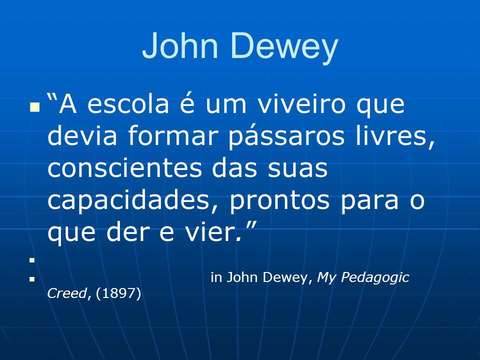 John Dewey A escola é um viveiro que devia formar pássaros livres, conscientes das suas capacidades, prontos para o que der e vier.