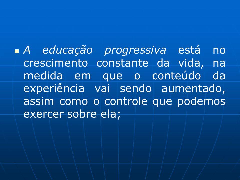 A educação progressiva está no crescimento constante da vida, na medida em que o conteúdo da experiência vai sendo aumentado, assim como o controle que podemos exercer sobre ela;