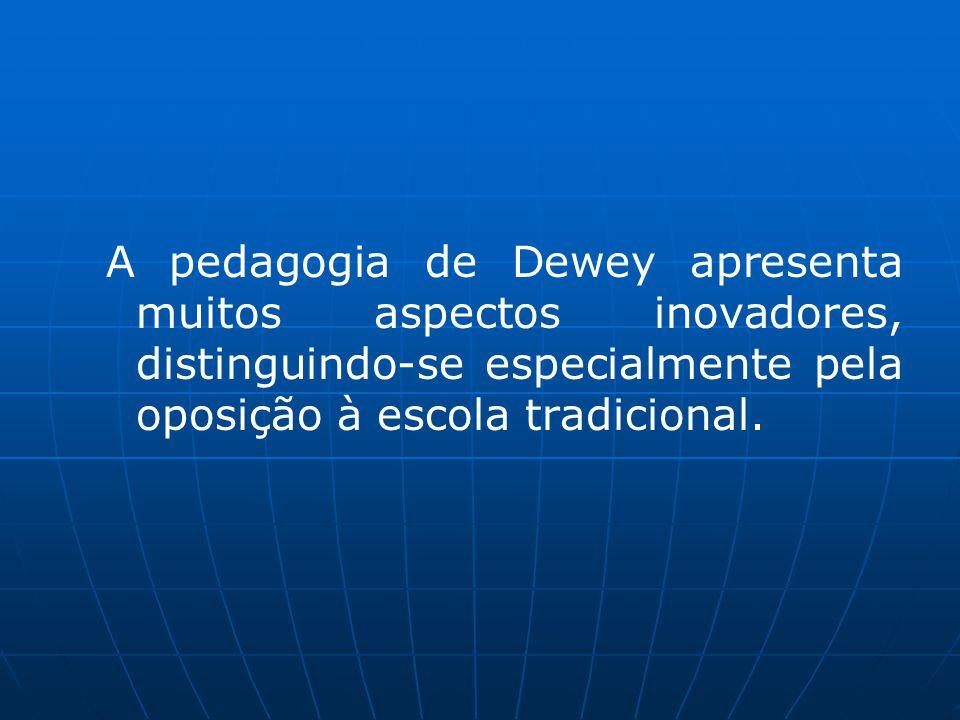 A pedagogia de Dewey apresenta muitos aspectos inovadores, distinguindo-se especialmente pela oposição à escola tradicional.