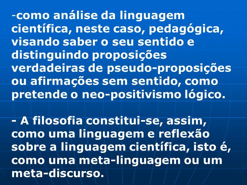 como análise da linguagem científica, neste caso, pedagógica, visando saber o seu sentido e distinguindo proposições verdadeiras de pseudo-proposições ou afirmações sem sentido, como pretende o neo-positivismo lógico.