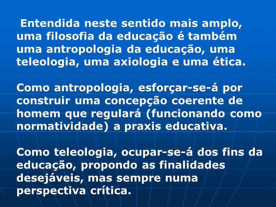 Entendida neste sentido mais amplo, uma filosofia da educação é também uma antropologia da educação, uma teleologia, uma axiologia e uma ética.