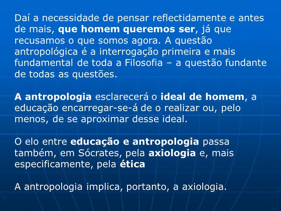 Daí a necessidade de pensar reflectidamente e antes de mais, que homem queremos ser, já que recusamos o que somos agora. A questão antropológica é a interrogação primeira e mais fundamental de toda a Filosofia – a questão fundante de todas as questões.