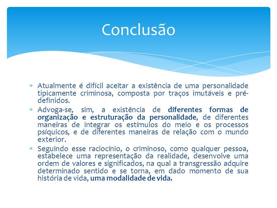 Conclusão Atualmente é difícil aceitar a existência de uma personalidade tipicamente criminosa, composta por traços imutáveis e pré-definidos.