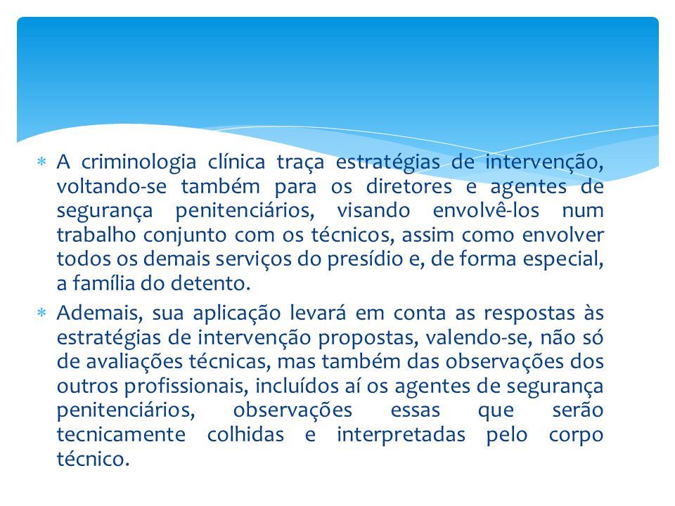 A criminologia clínica traça estratégias de intervenção, voltando-se também para os diretores e agentes de segurança penitenciários, visando envolvê-los num trabalho conjunto com os técnicos, assim como envolver todos os demais serviços do presídio e, de forma especial, a família do detento.