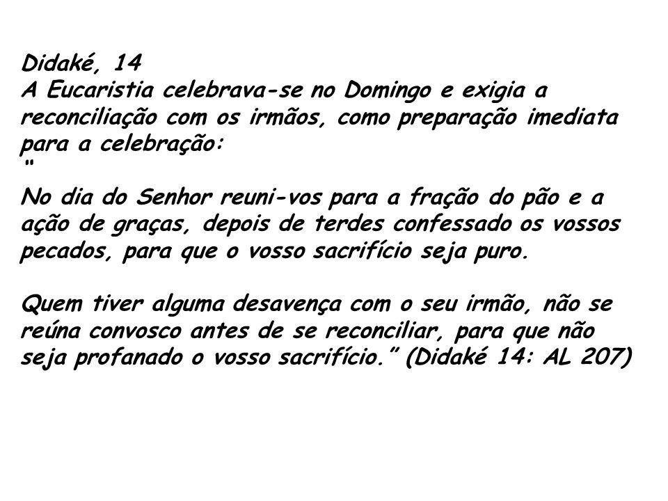 Didaké, 14. A Eucaristia celebrava-se no Domingo e exigia a reconciliação com os irmãos, como preparação imediata para a celebração: