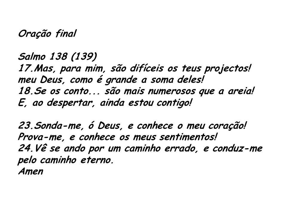 Oração final Salmo 138 (139) 17.Mas, para mim, são difíceis os teus projectos! meu Deus, como é grande a soma deles!