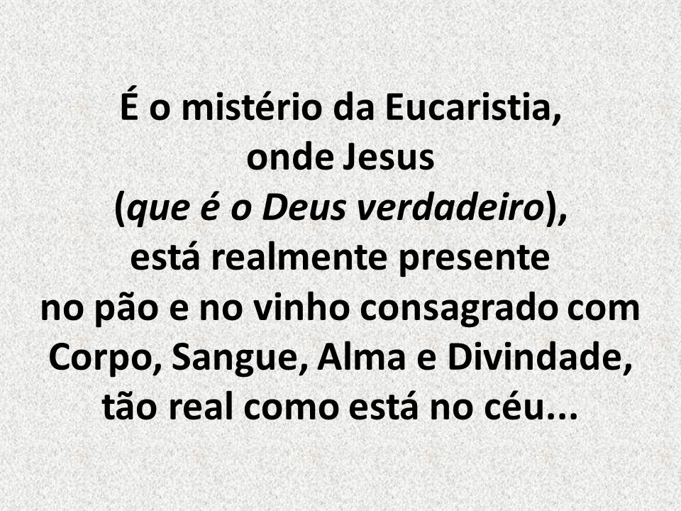 É o mistério da Eucaristia, onde Jesus (que é o Deus verdadeiro), está realmente presente no pão e no vinho consagrado com Corpo, Sangue, Alma e Divindade, tão real como está no céu...