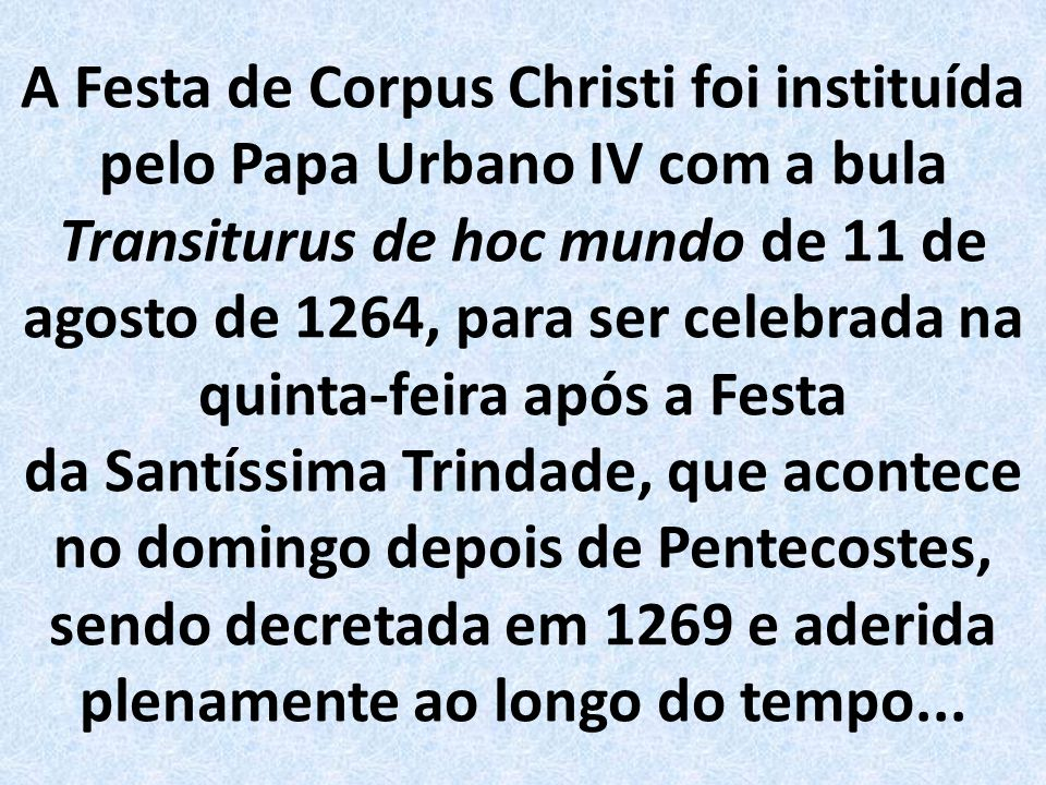 A Festa de Corpus Christi foi instituída pelo Papa Urbano IV com a bula Transiturus de hoc mundo de 11 de agosto de 1264, para ser celebrada na quinta-feira após a Festa da Santíssima Trindade, que acontece no domingo depois de Pentecostes, sendo decretada em 1269 e aderida plenamente ao longo do tempo...