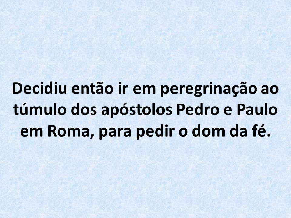Decidiu então ir em peregrinação ao túmulo dos apóstolos Pedro e Paulo em Roma, para pedir o dom da fé.