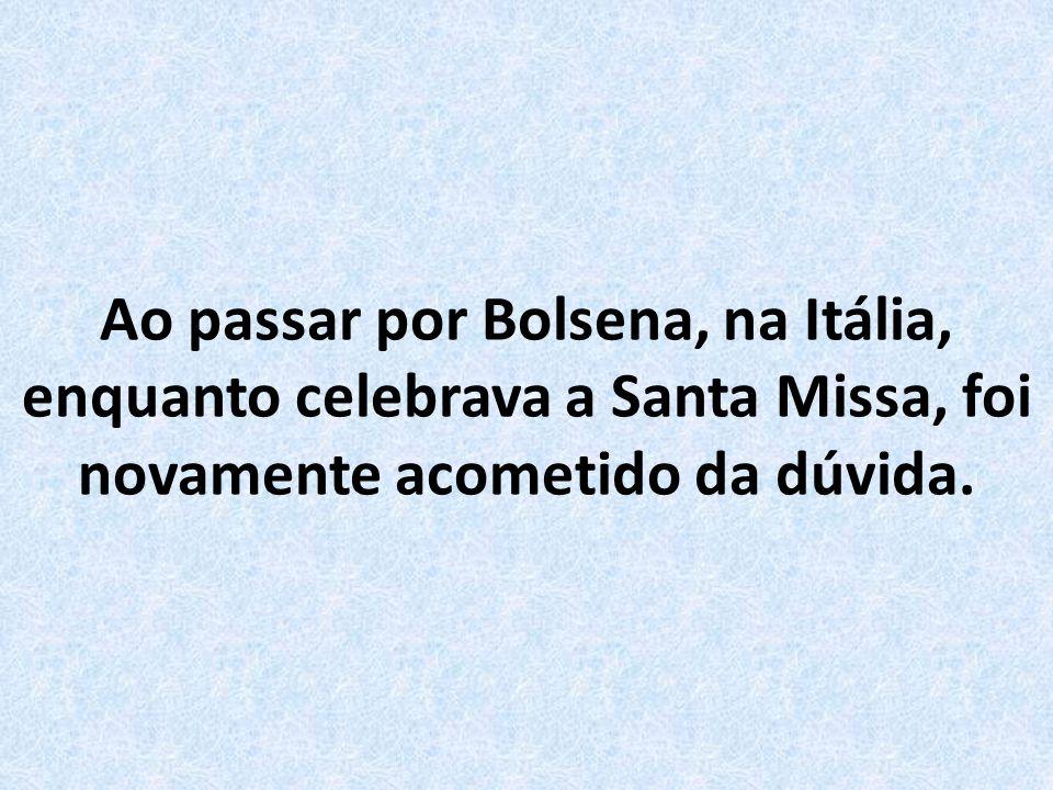 Ao passar por Bolsena, na Itália, enquanto celebrava a Santa Missa, foi novamente acometido da dúvida.