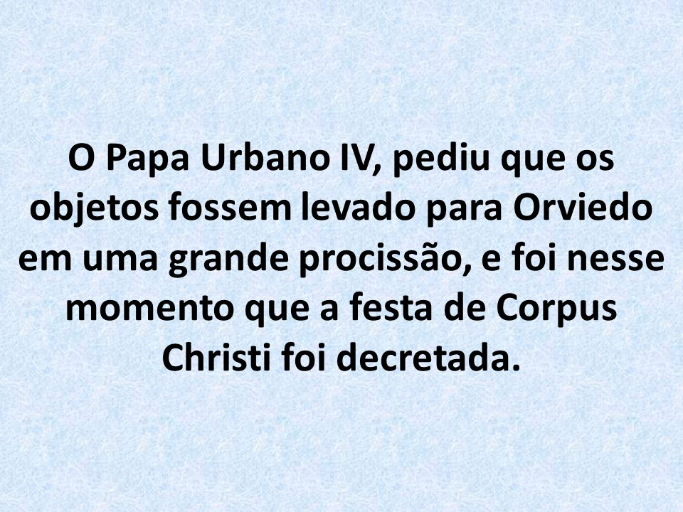 O Papa Urbano IV, pediu que os objetos fossem levado para Orviedo em uma grande procissão, e foi nesse momento que a festa de Corpus Christi foi decretada.