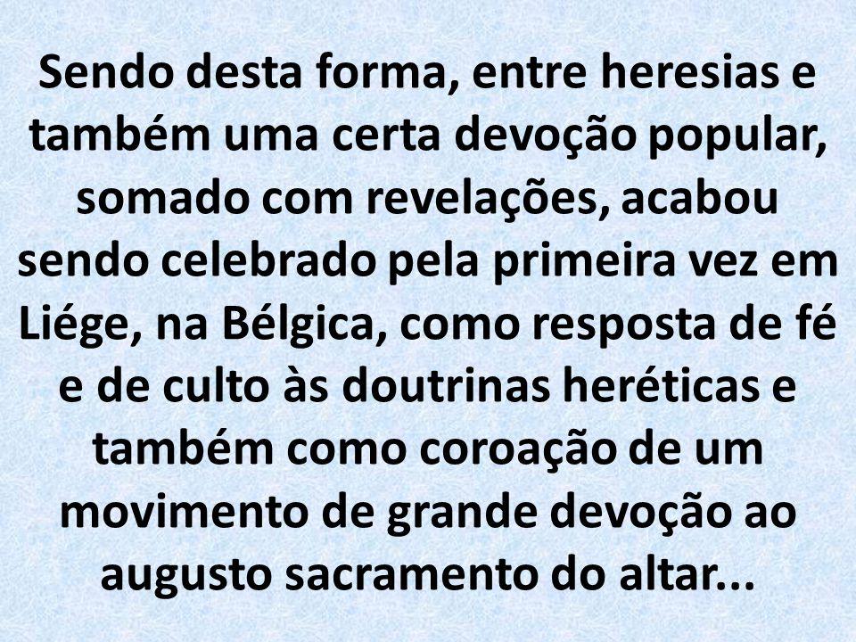 Sendo desta forma, entre heresias e também uma certa devoção popular, somado com revelações, acabou sendo celebrado pela primeira vez em Liége, na Bélgica, como resposta de fé e de culto às doutrinas heréticas e também como coroação de um movimento de grande devoção ao augusto sacramento do altar...