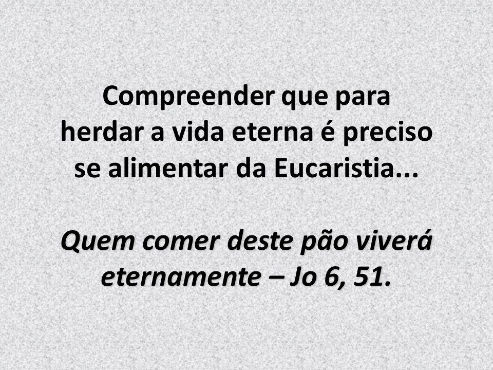 Compreender que para herdar a vida eterna é preciso se alimentar da Eucaristia...