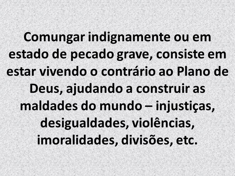 Comungar indignamente ou em estado de pecado grave, consiste em estar vivendo o contrário ao Plano de Deus, ajudando a construir as maldades do mundo – injustiças, desigualdades, violências, imoralidades, divisões, etc.