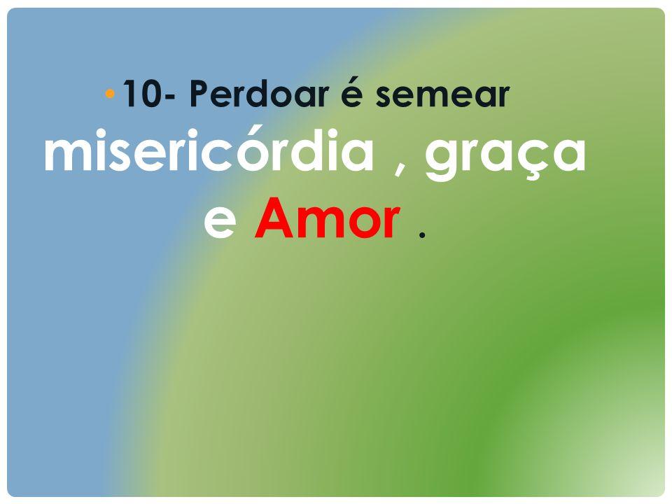 10- Perdoar é semear misericórdia , graça e Amor .