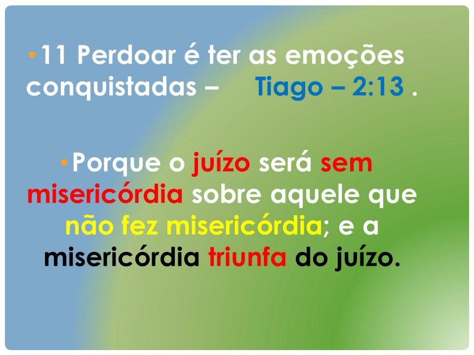 11 Perdoar é ter as emoções conquistadas – Tiago – 2:13 .