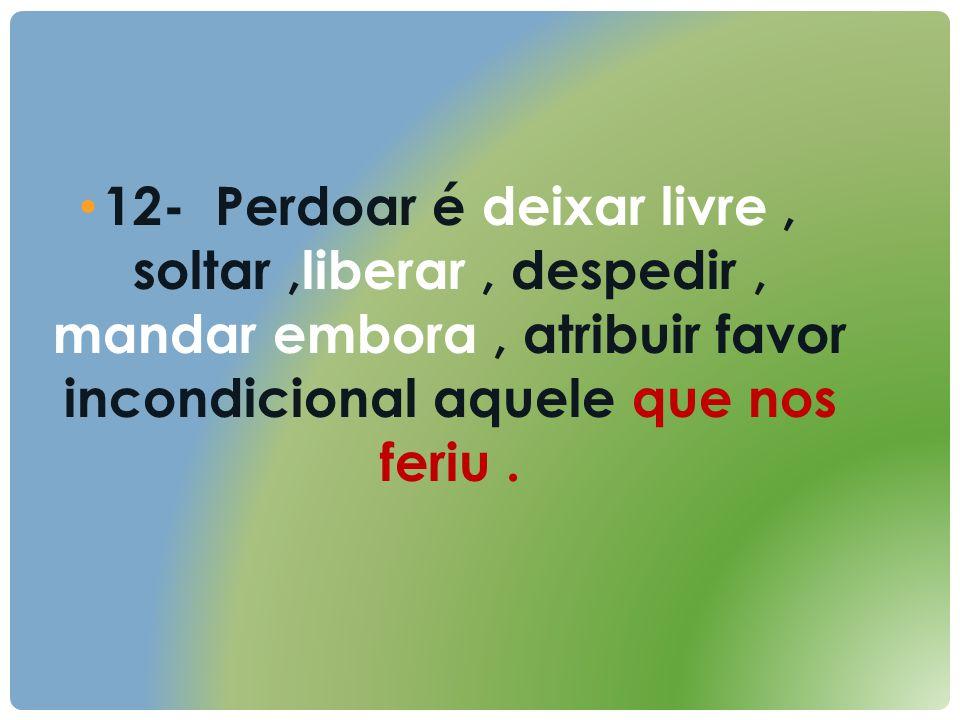 12- Perdoar é deixar livre , soltar ,liberar , despedir , mandar embora , atribuir favor incondicional aquele que nos feriu .