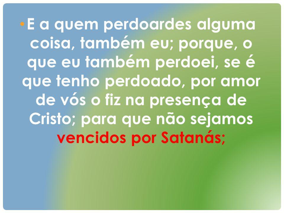 E a quem perdoardes alguma coisa, também eu; porque, o que eu também perdoei, se é que tenho perdoado, por amor de vós o fiz na presença de Cristo; para que não sejamos vencidos por Satanás;