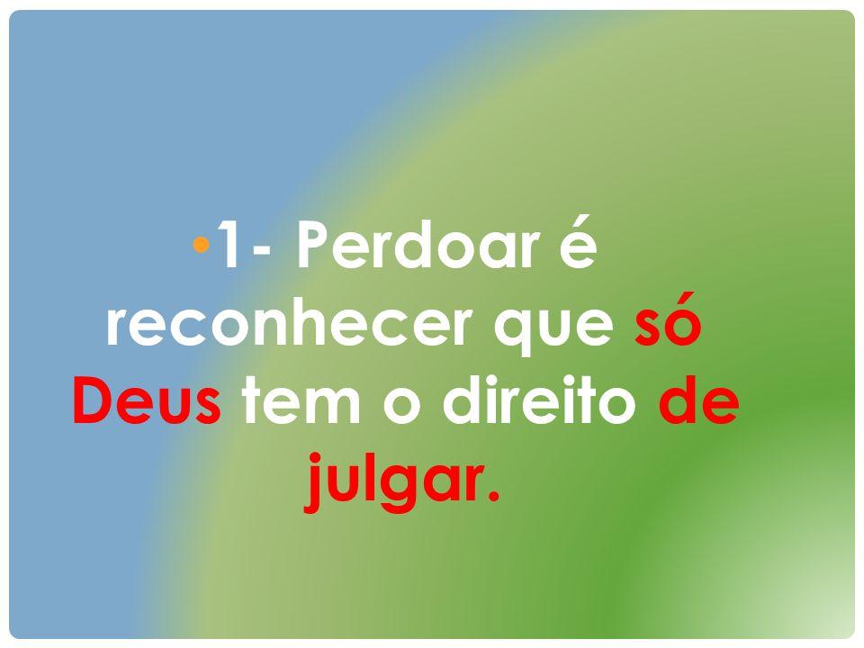 1- Perdoar é reconhecer que só Deus tem o direito de julgar.