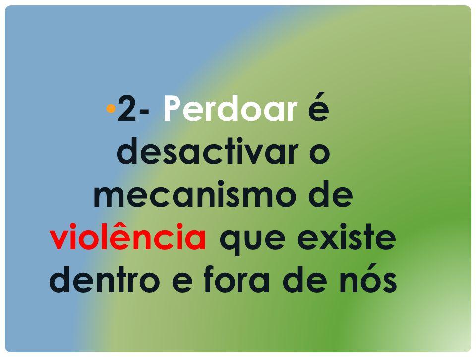 2- Perdoar é desactivar o mecanismo de violência que existe dentro e fora de nós