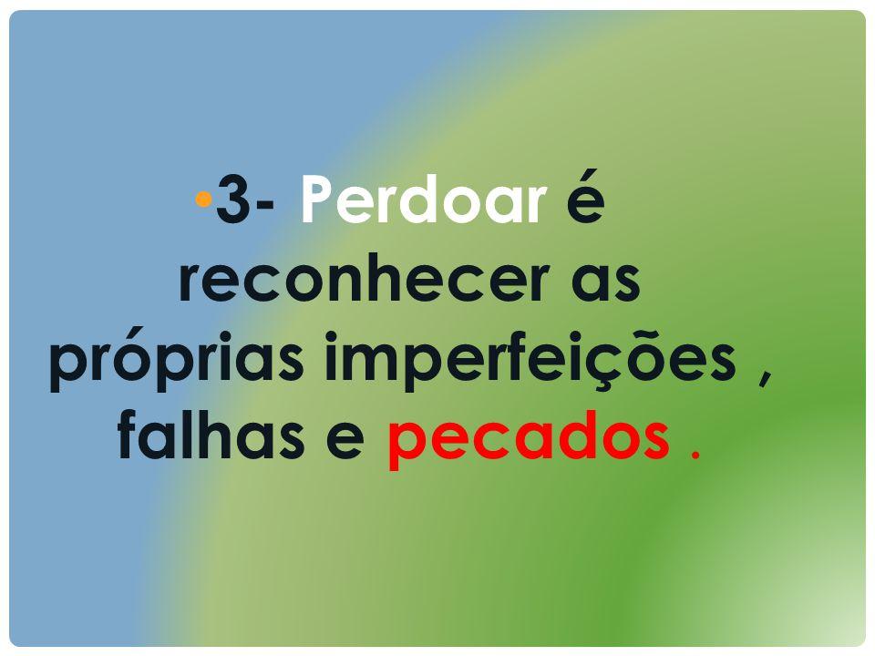 3- Perdoar é reconhecer as próprias imperfeições , falhas e pecados .