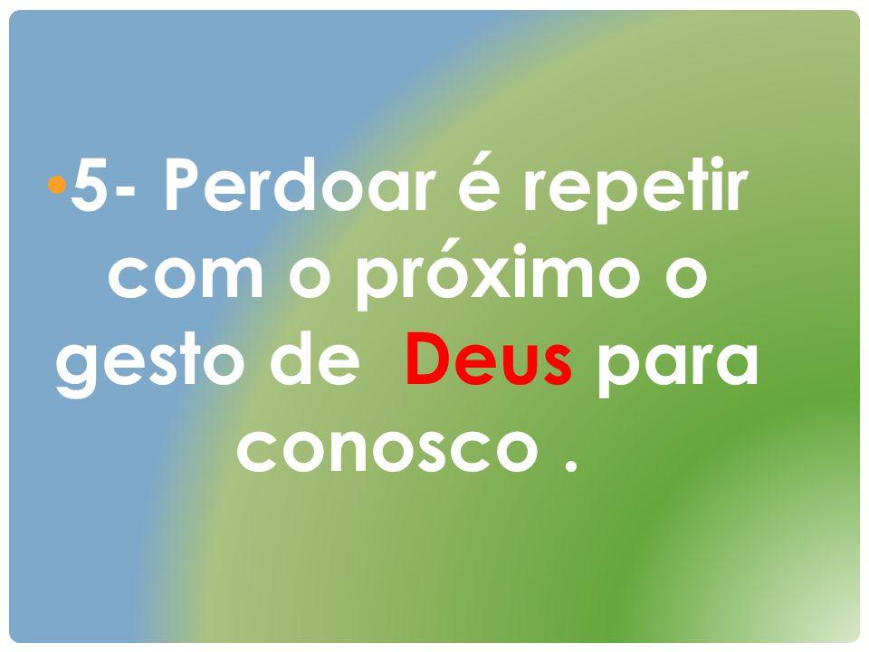 5- Perdoar é repetir com o próximo o gesto de Deus para conosco .