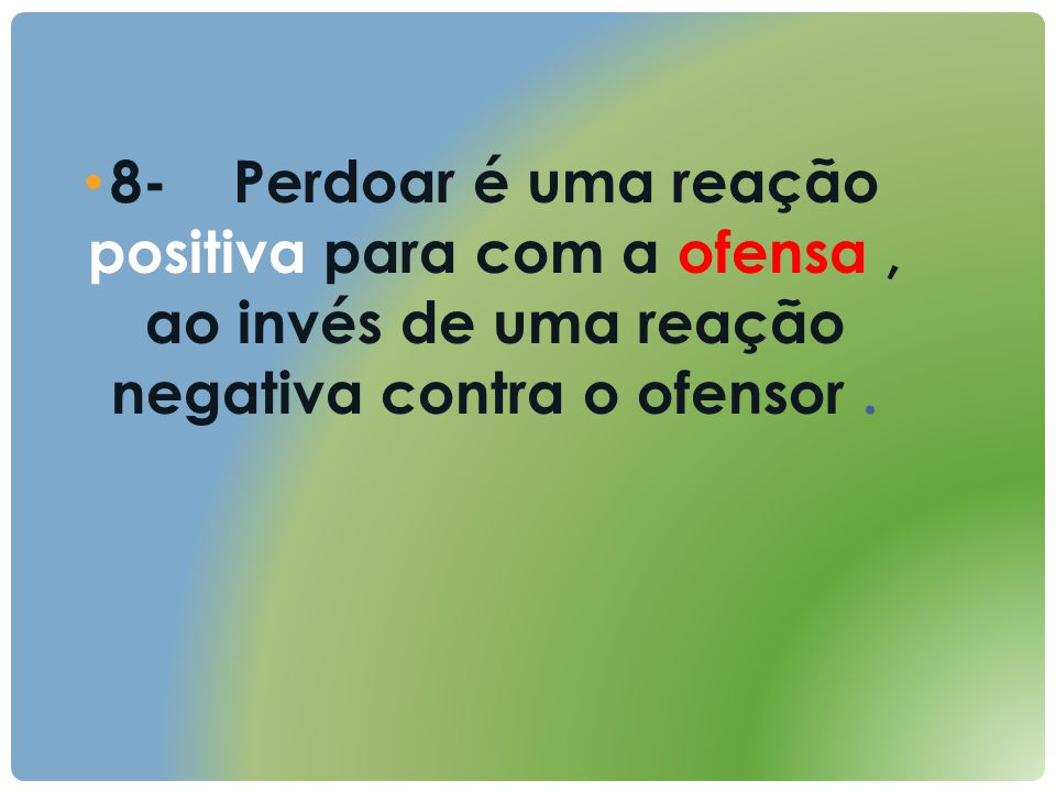 8- Perdoar é uma reação positiva para com a ofensa , ao invés de uma reação negativa contra o ofensor .