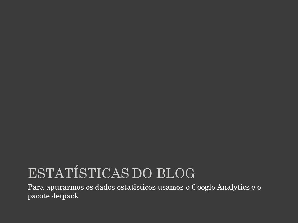 Estatísticas do blog Para apurarmos os dados estatísticos usamos o Google Analytics e o pacote Jetpack.