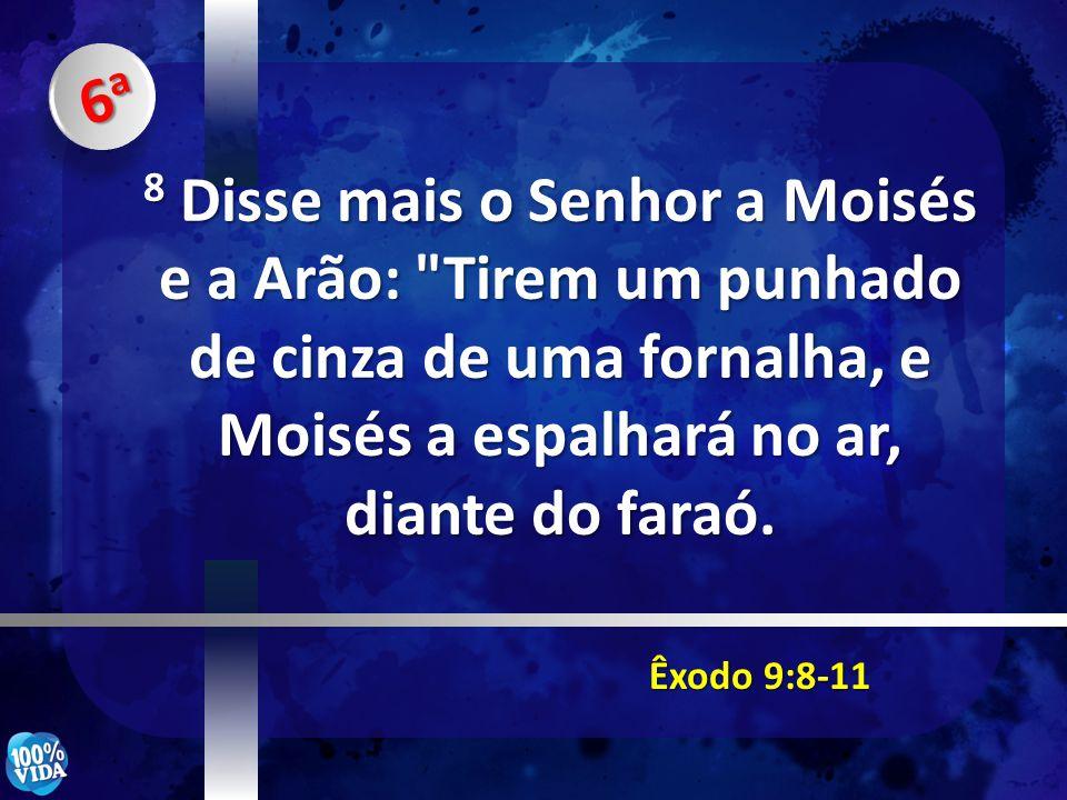 6a 8 Disse mais o Senhor a Moisés e a Arão: Tirem um punhado de cinza de uma fornalha, e Moisés a espalhará no ar, diante do faraó.