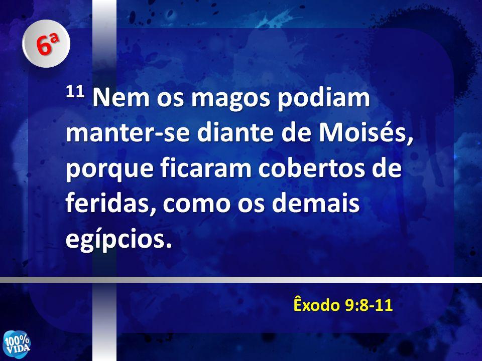 6a 11 Nem os magos podiam manter-se diante de Moisés, porque ficaram cobertos de feridas, como os demais egípcios.