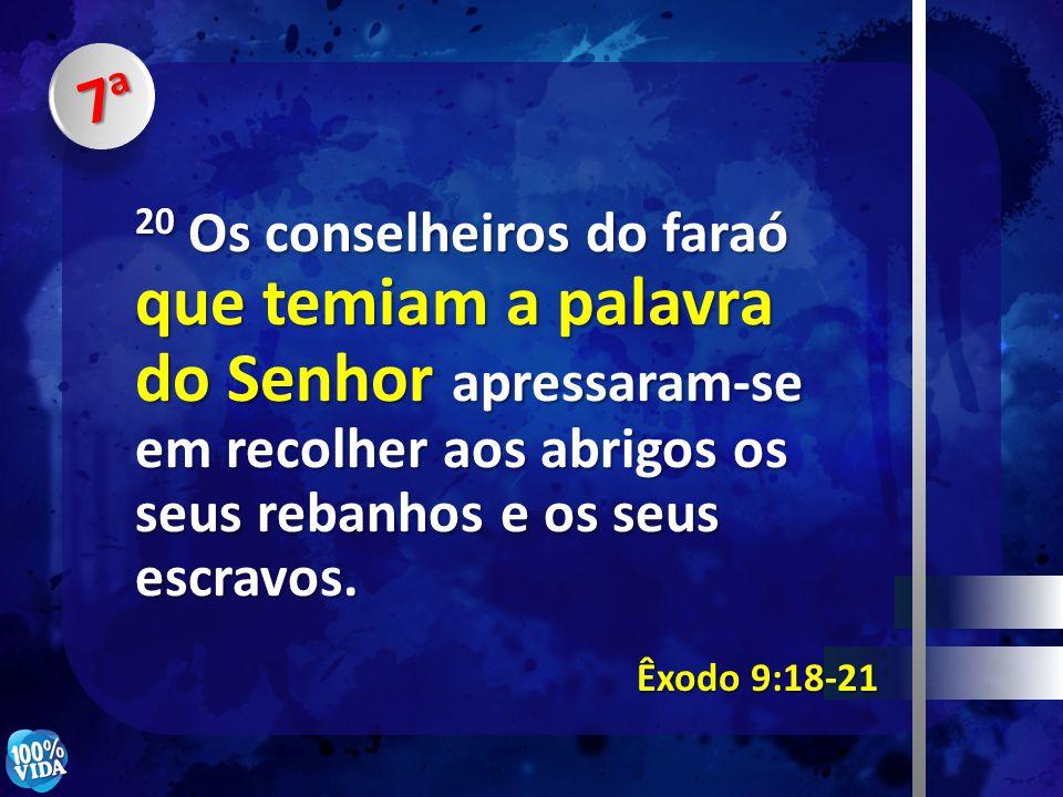 7a 20 Os conselheiros do faraó que temiam a palavra do Senhor apressaram-se em recolher aos abrigos os seus rebanhos e os seus escravos.