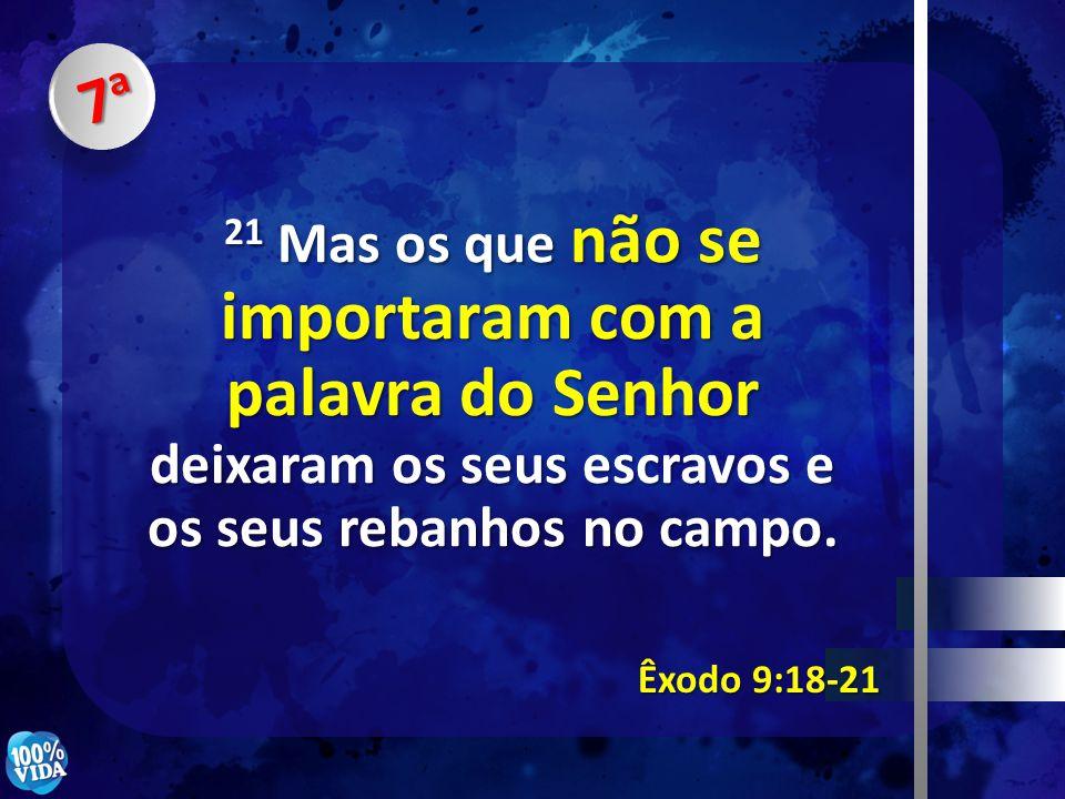 7a 21 Mas os que não se importaram com a palavra do Senhor deixaram os seus escravos e os seus rebanhos no campo.