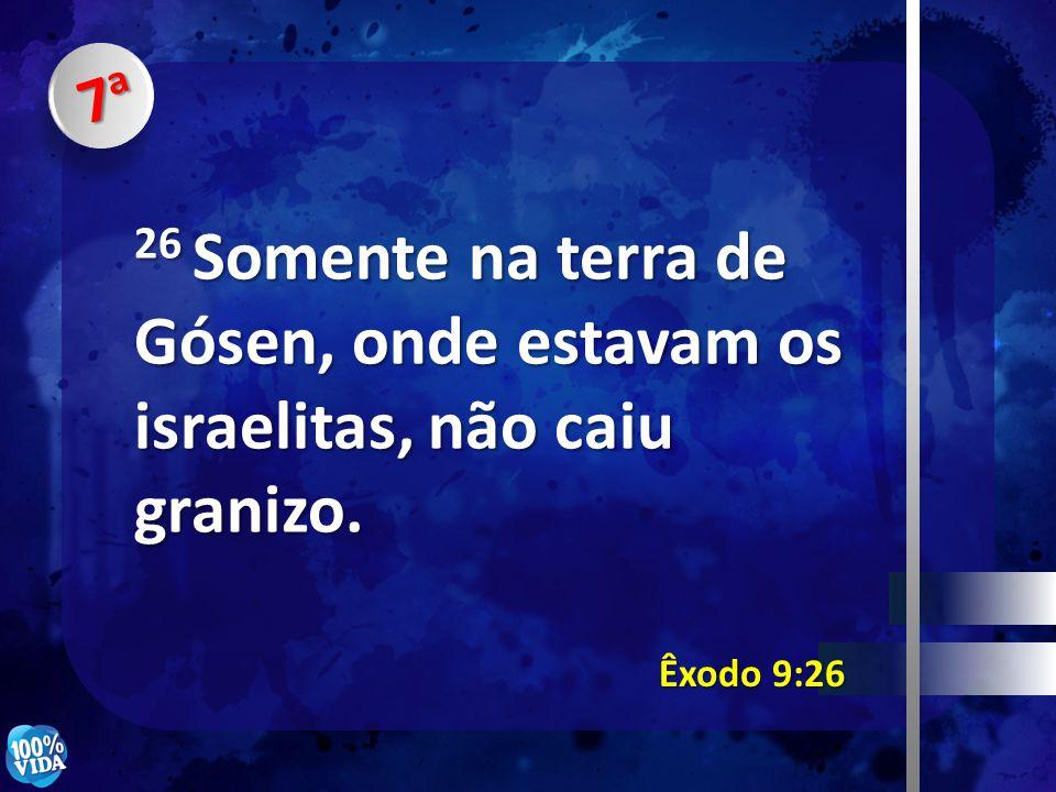 7a 26 Somente na terra de Gósen, onde estavam os israelitas, não caiu granizo. Êxodo 9:26