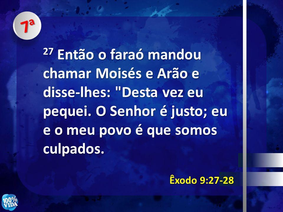 7a 27 Então o faraó mandou chamar Moisés e Arão e disse-lhes: Desta vez eu pequei. O Senhor é justo; eu e o meu povo é que somos culpados.