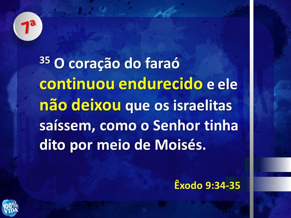 7a 35 O coração do faraó continuou endurecido e ele não deixou que os israelitas saíssem, como o Senhor tinha dito por meio de Moisés.
