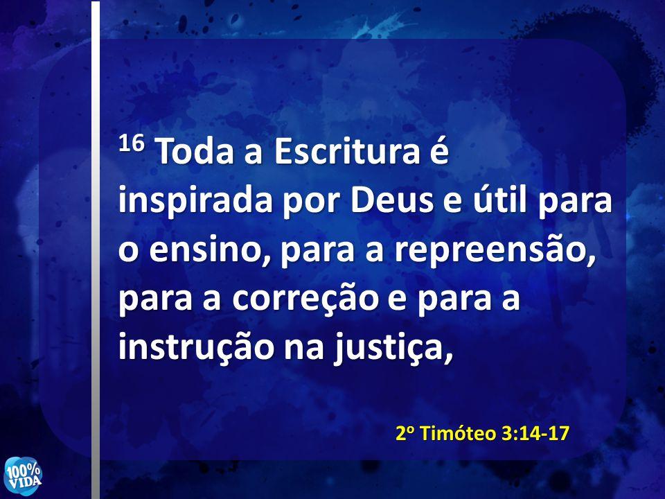 16 Toda a Escritura é inspirada por Deus e útil para o ensino, para a repreensão, para a correção e para a instrução na justiça,