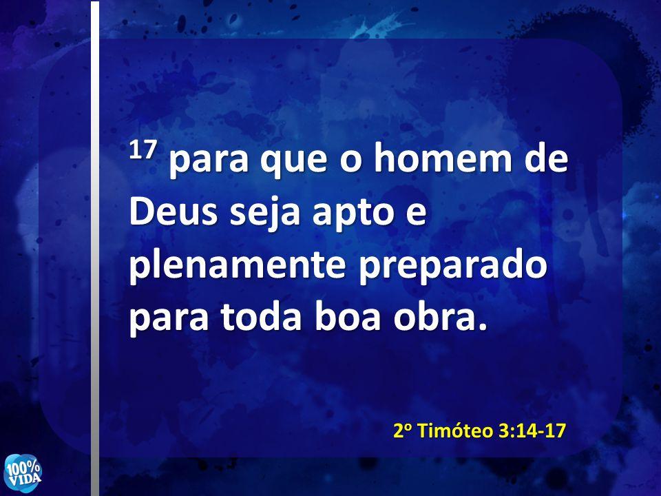 17 para que o homem de Deus seja apto e plenamente preparado para toda boa obra.