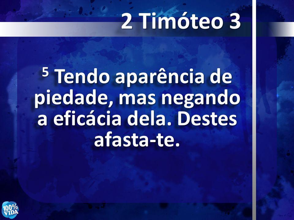 2 Timóteo 3 5 Tendo aparência de piedade, mas negando a eficácia dela. Destes afasta-te.