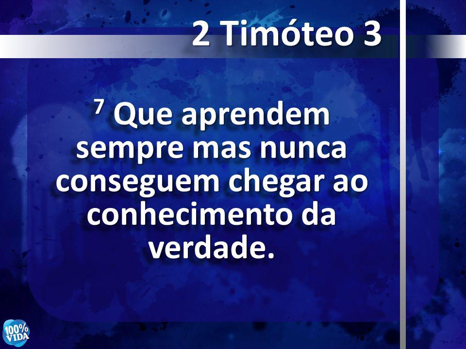 2 Timóteo 3 7 Que aprendem sempre mas nunca conseguem chegar ao conhecimento da verdade.