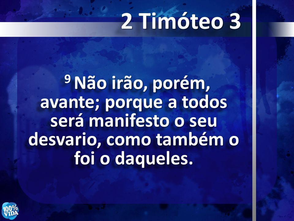 2 Timóteo 3 9 Não irão, porém, avante; porque a todos será manifesto o seu desvario, como também o foi o daqueles.