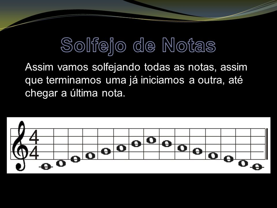 Solfejo de Notas Assim vamos solfejando todas as notas, assim que terminamos uma já iniciamos a outra, até chegar a última nota.