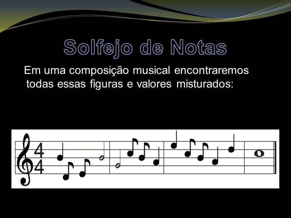 Solfejo de Notas Em uma composição musical encontraremos todas essas figuras e valores misturados: