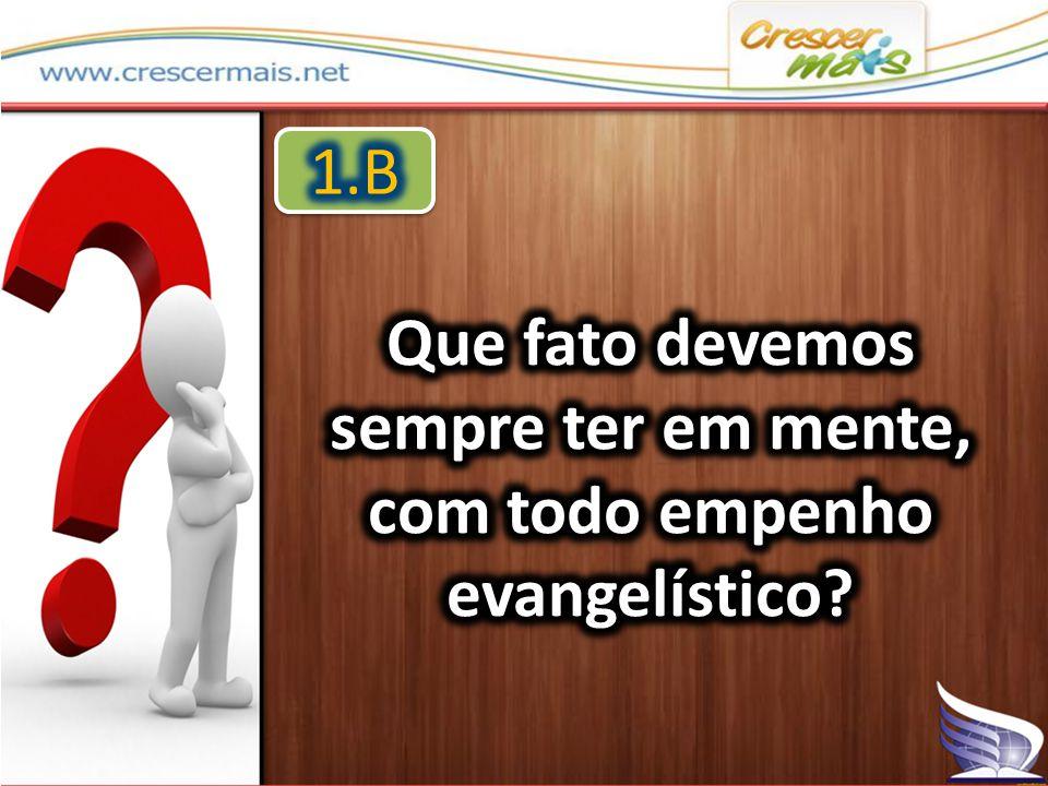 Que fato devemos sempre ter em mente, com todo empenho evangelístico