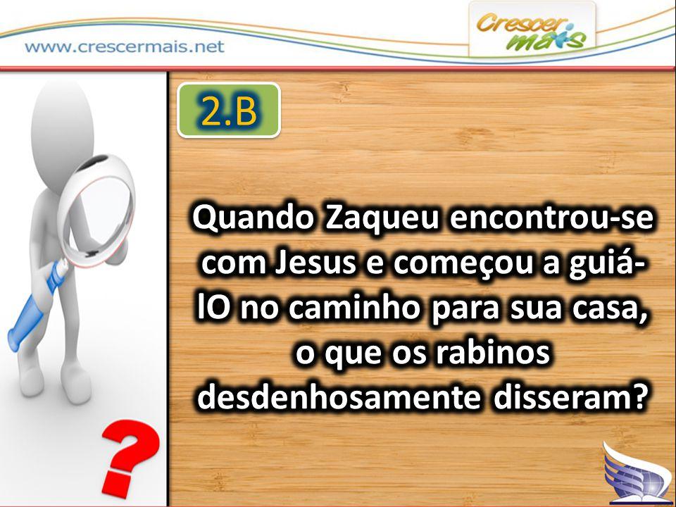 2.B Quando Zaqueu encontrou-se com Jesus e começou a guiá-lO no caminho para sua casa, o que os rabinos desdenhosamente disseram